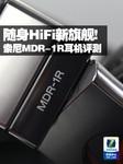 随身HiFi新旗舰! 索尼MDR-1R耳机评测